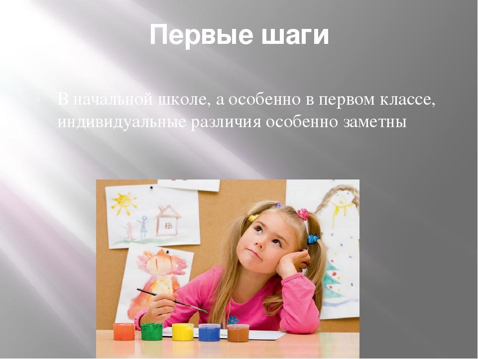 Первые шаги В начальной школе, а особенно в первом классе, индивидуальные раз...
