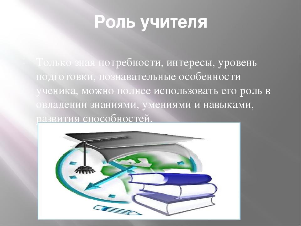 Роль учителя Только зная потребности, интересы, уровень подготовки, познавате...
