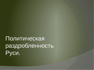 Политическая раздробленность Руси.