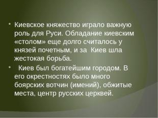 Киевское княжество играло важную роль для Руси. Обладание киевским «столом»