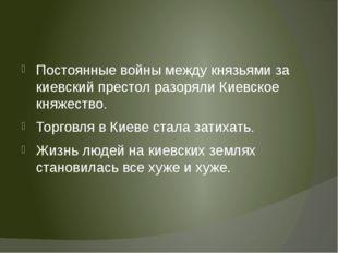 Постоянные войны между князьями за киевский престол разоряли Киевское княжес