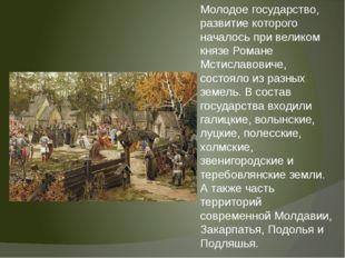 Молодое государство, развитие которого началось при великом князе Романе Мсти