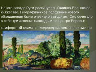 На юго-западе Руси раскинулось Галицко-Волынское княжество. Географическое по
