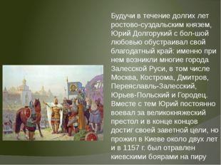 Будучи в течение долгих лет ростово-суздальским князем, Юрий Долгорукий с бо