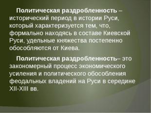 Политическая раздробленность – исторический период в истории Руси, который х