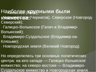 Наиболее крупными были княжества: · Киевское (Киев); · Черниговское (Чернигов
