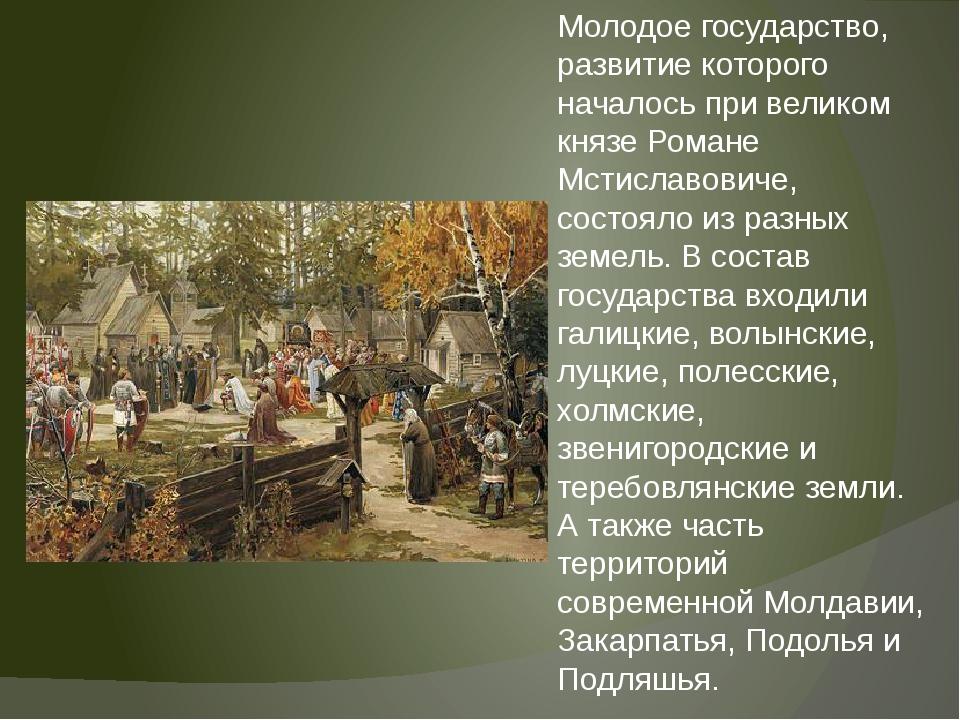 Молодое государство, развитие которого началось при великом князе Романе Мсти...