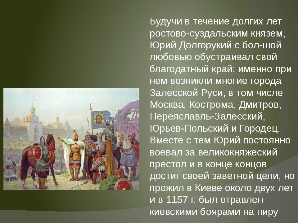 Будучи в течение долгих лет ростово-суздальским князем, Юрий Долгорукий с бо...
