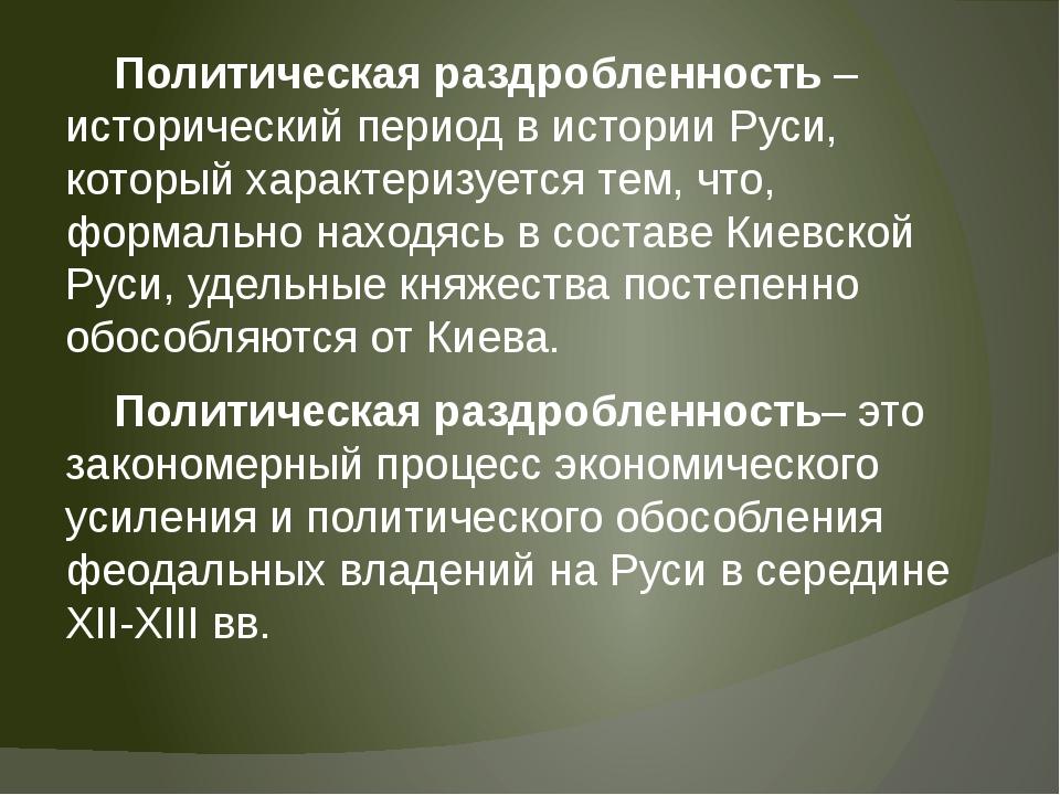Политическая раздробленность – исторический период в истории Руси, который х...