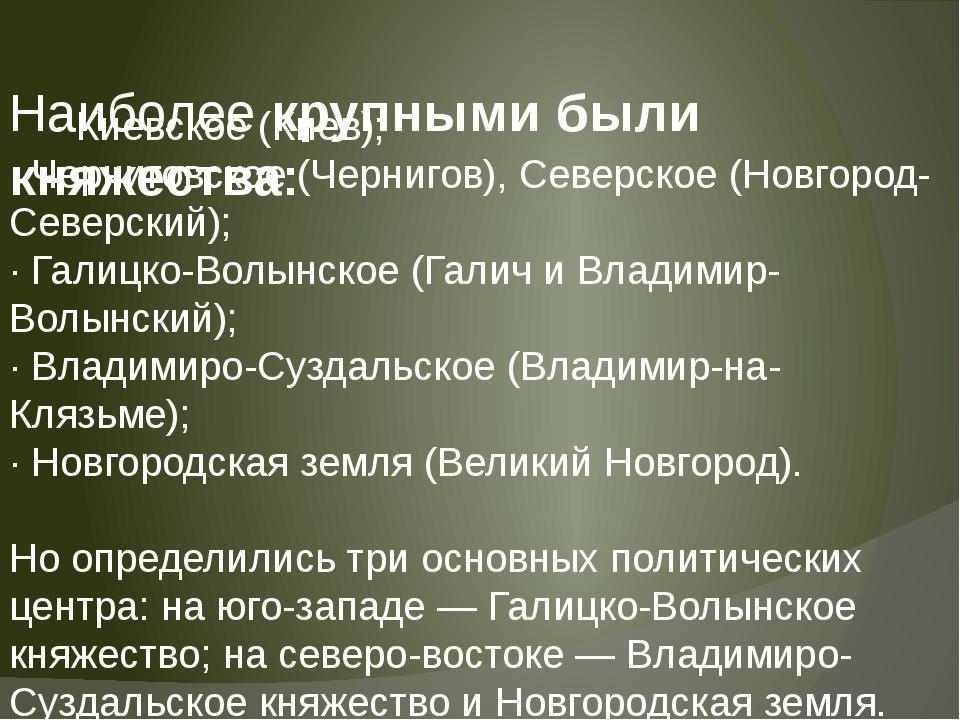 Наиболее крупными были княжества: · Киевское (Киев); · Черниговское (Чернигов...