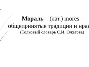Мораль – (лат.) mores – общепринятые традиции и нравы. (Толковый словарь С.И.