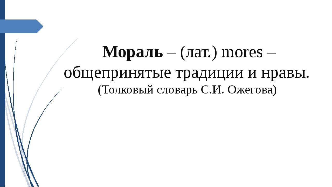 Мораль – (лат.) mores – общепринятые традиции и нравы. (Толковый словарь С.И....