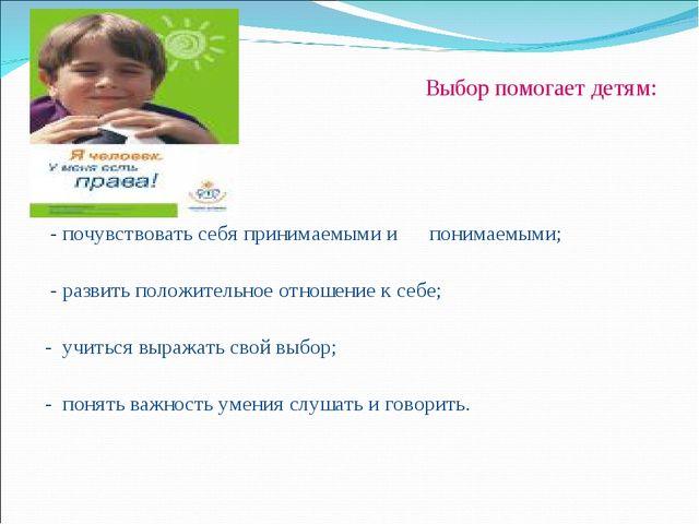 Выбор помогает детям:  - почувствовать себя принимаемыми и понимаемыми; - р...