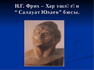 "И.Г. Фрих – Хар эшләгән "" Салауат Юлаев"" бюсы."