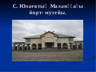 С. Юлаевтың Малаяҙҙағы йорт- музейы.
