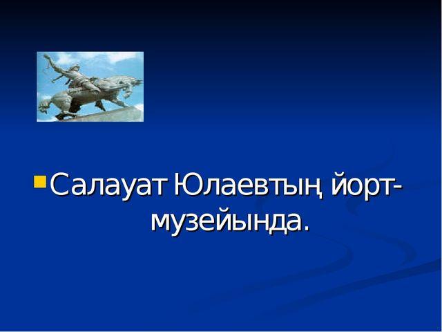Салауат Юлаевтың йорт- музейында.