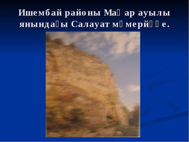 Ишембай районы Маҡар ауылы янындағы Салауат мәмерйәһе.