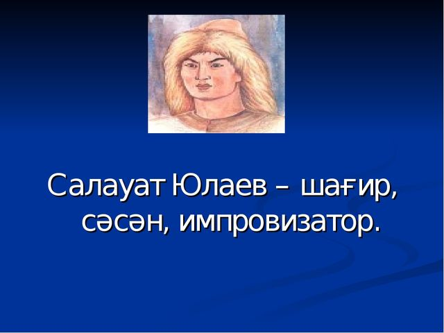 Салауат Юлаев – шағир, сәсән, импровизатор.