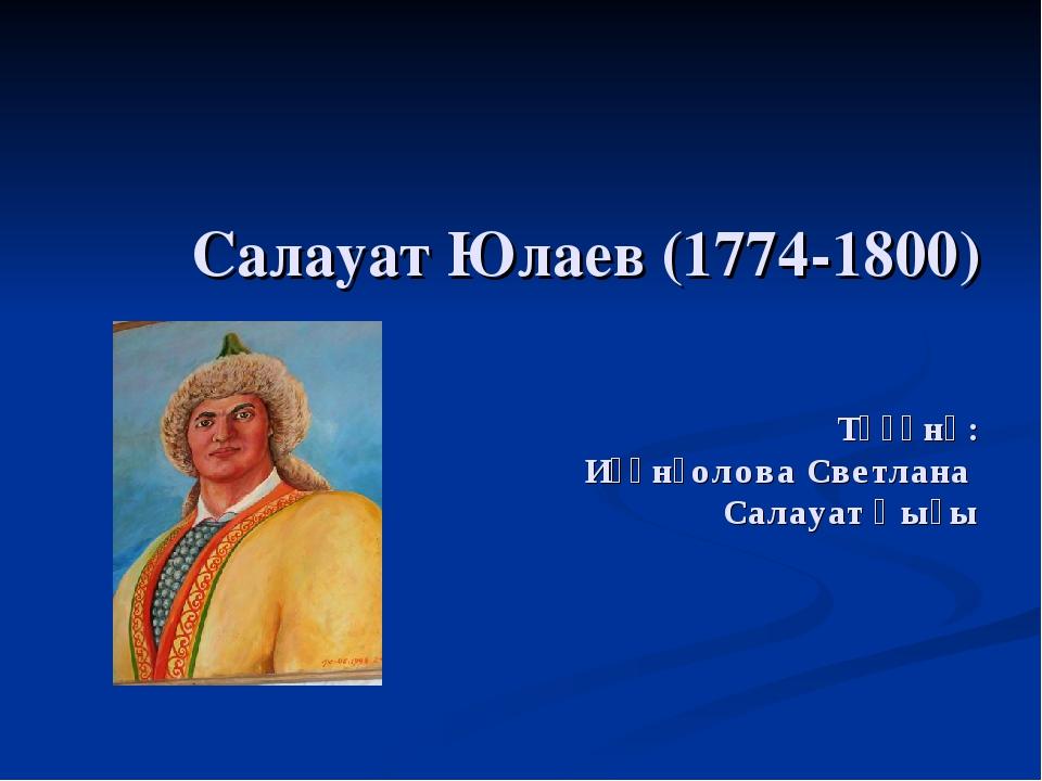 Салауат Юлаев (1774-1800) Төҙөнө: Иҫәнғолова Светлана Салауат ҡыҙы