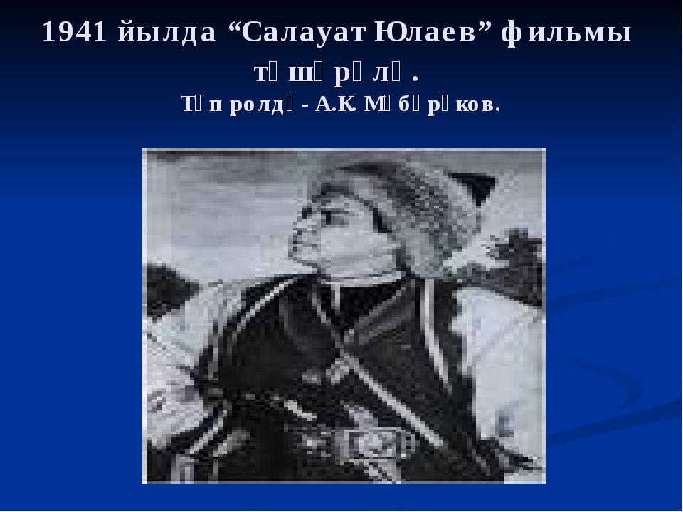 """1941 йылда """"Салауат Юлаев"""" фильмы төшөрөлә. Төп ролдә- А.К. Мөбәрәков."""