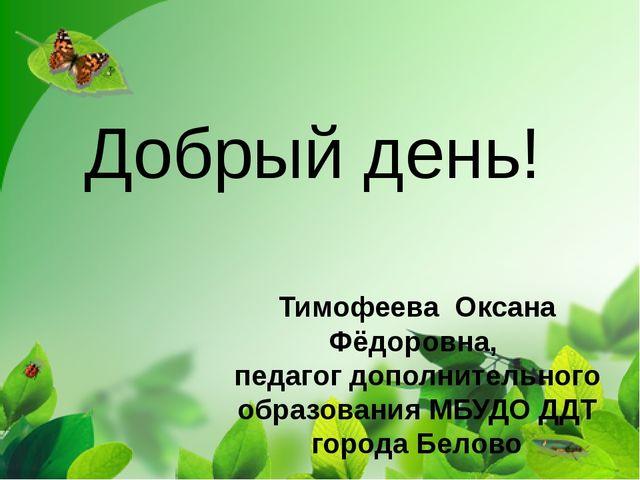 Добрый день! Тимофеева Оксана Фёдоровна, педагог дополнительного образования...