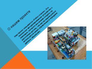 О нашем проекте Наш проект называется «Робот-станок». Это полностью авторизир