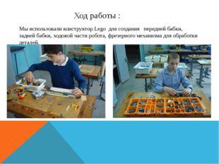 Ход работы : Мы использовали конструктор Lego для создания передней бабки, за
