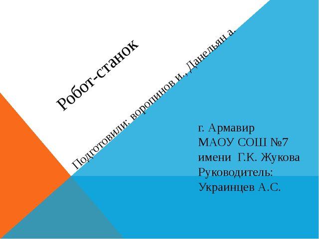 Робот-станок Подготовили: воропинов и., Данельян а. г. Армавир МАОУ СОШ №7 и...