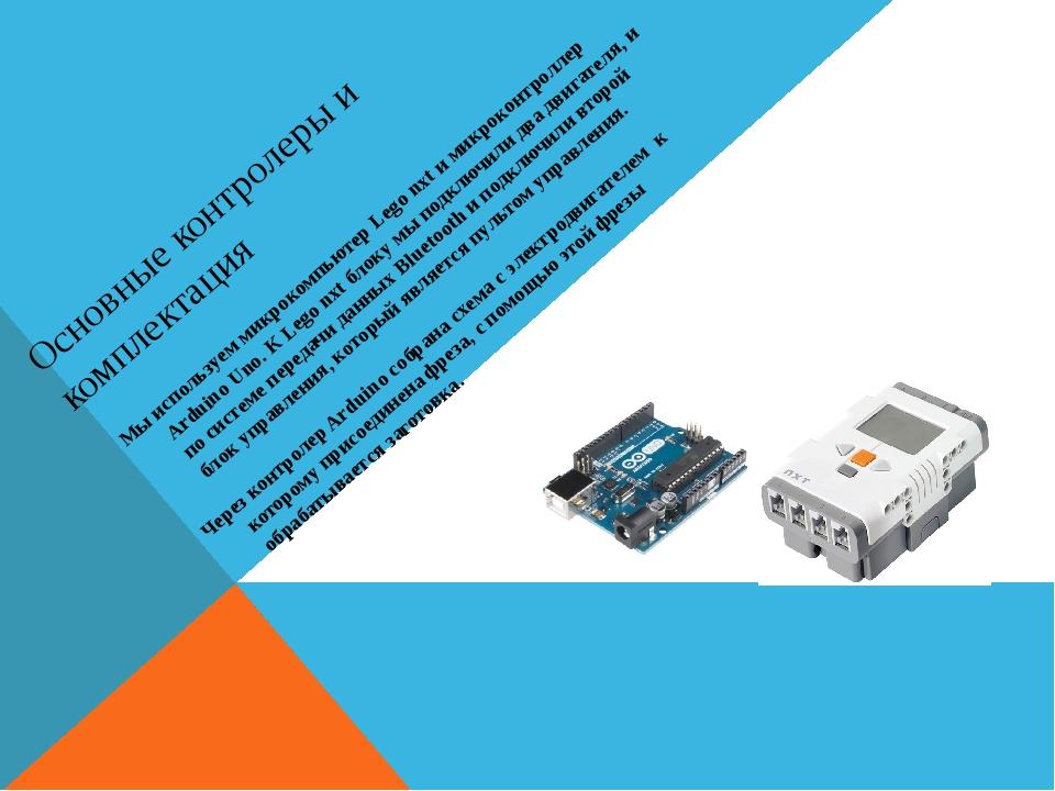 Основные контролеры и комплектация Мы используем микрокомпьютер Lego nxt и ми...