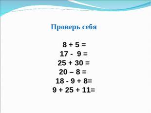 Проверь себя 8 + 5 = 17 - 9 = 25 + 30 = 20 – 8 = 18 - 9 + 8= 9 + 25 + 11=