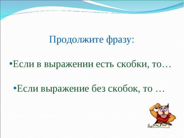 Продолжите фразу: Если в выражении есть скобки, то… Если выражение без ско...