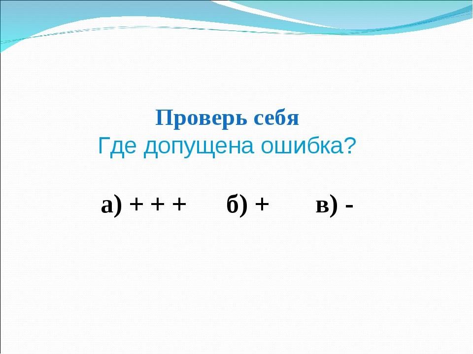 Проверь себя Где допущена ошибка? а) + + + б) + в) -