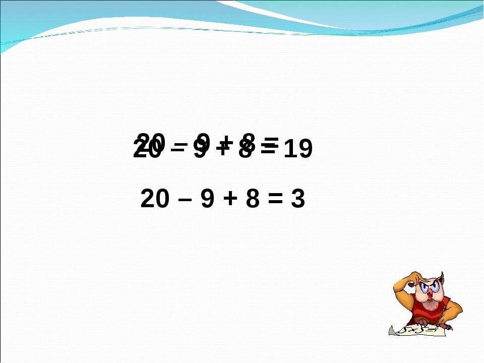 20 – 9 + 8 = 20 – 9 + 8 = 3 20 – 9 + 8 = 19