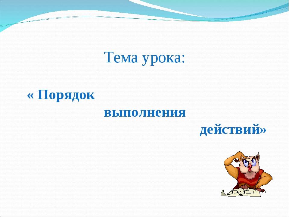 Тема урока: Тема урока: « Порядок выполнения действий»