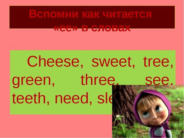 Вспомни как читается «ее» в словах Cheese, sweet, tree, green, three, see, te...