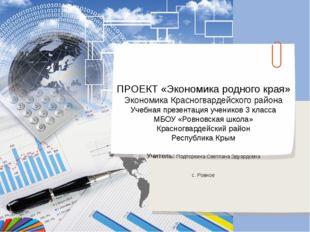 ПРОЕКТ «Экономика родного края» Экономика Красногвардейского района Учебная