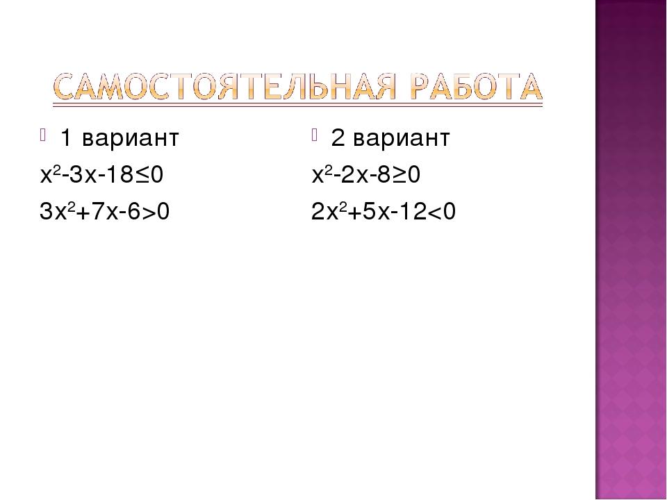 1 вариант х2-3х-18≤0 3х2+7х-6>0 2 вариант х2-2х-8≥0 2х2+5х-12