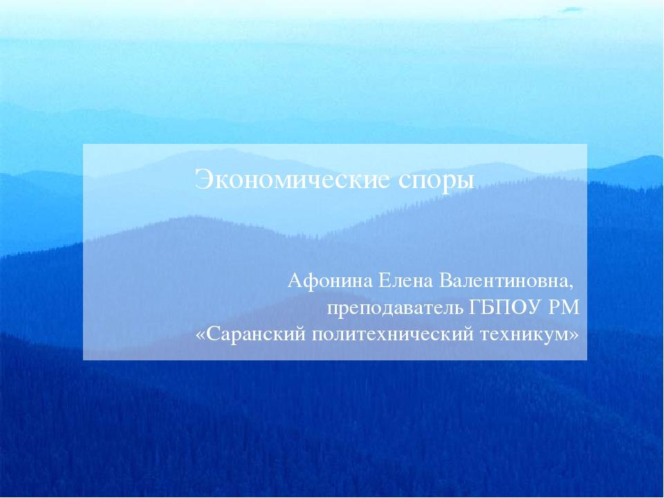 Экономические споры Афонина Елена Валентиновна, преподаватель ГБПОУ РМ «Саран...