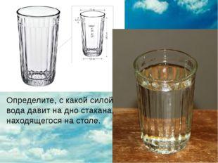 Определите, с какой силой вода давит на дно стакана, находящегося на столе.