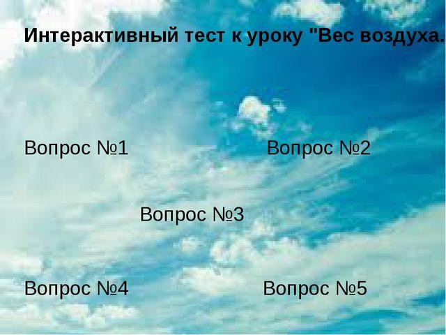 """Интерактивный тест к уроку """"Вес воздуха. Атмосферное давление"""" (N 205892) Воп..."""
