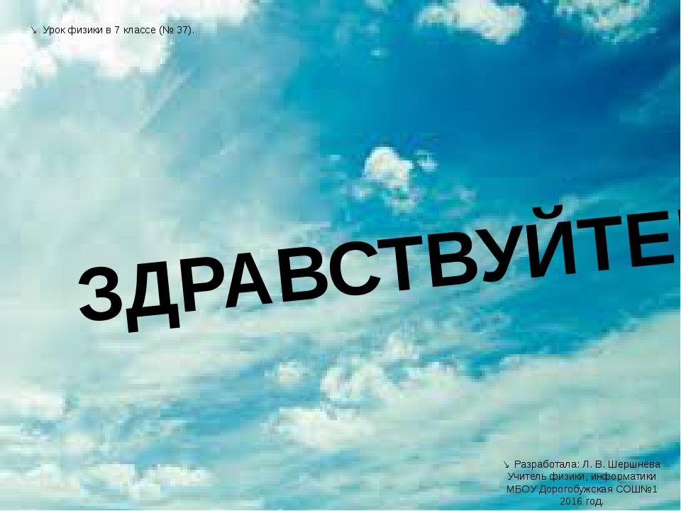 ЗДРАВСТВУЙТЕ!  Разработала: Л. В. Шершнёва Учитель физики, информатики МБОУ...