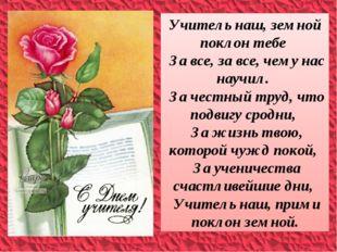Учитель наш, земной поклон тебе За все, за все, чему нас научил. За честный т