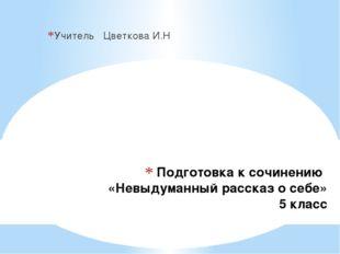 Подготовка к сочинению «Невыдуманный рассказ о себе» 5 класс Учитель Цветкова
