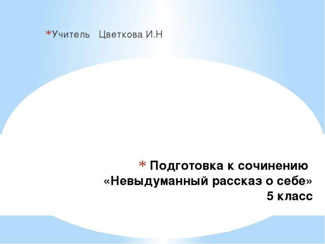 Подготовка к сочинению «Невыдуманный рассказ о себе» 5 класс Учитель Цветкова...