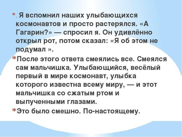. Я вспомнил наших улыбающихся космонавтов и просто растерялся. «А Гагарин?»...