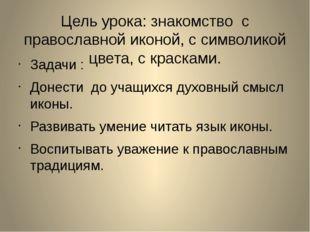 Цель урока: знакомство с православной иконой, с символикой цвета, с красками.