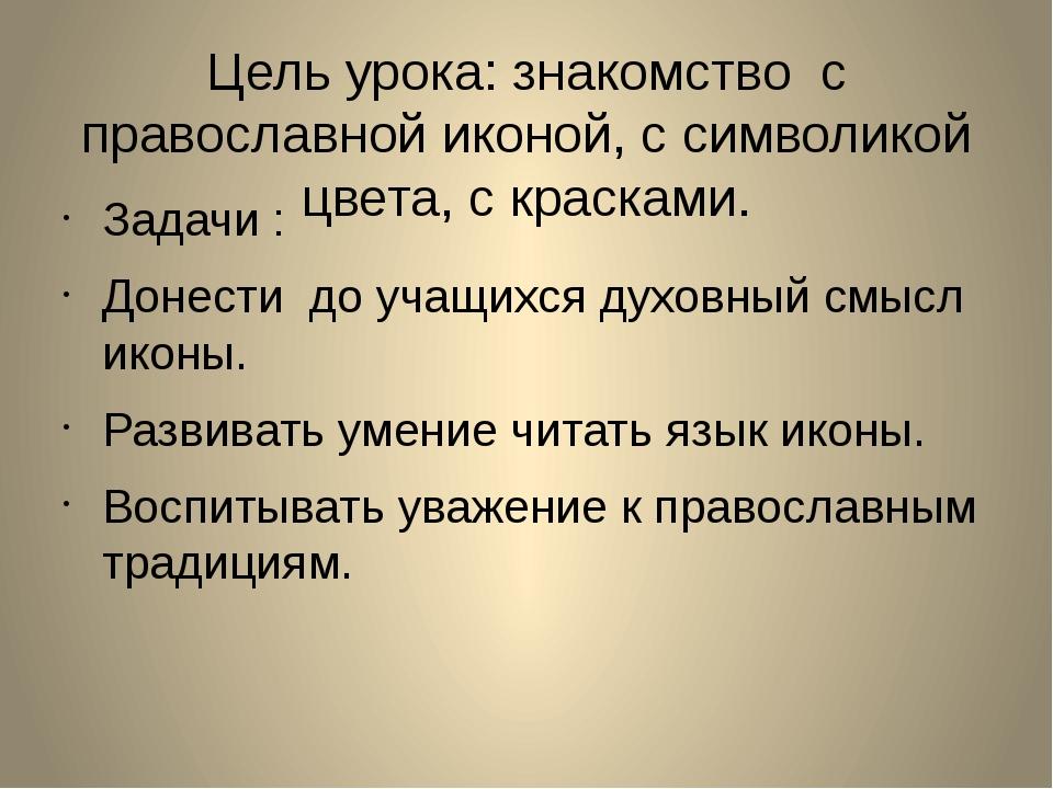 Цель урока: знакомство с православной иконой, с символикой цвета, с красками....