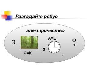 Разгадайте ребус электричество Э С=К 3 О т А=Е ,