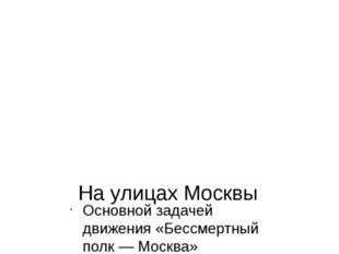 На улицах Москвы Основной задачей движения «Бессмертный полк — Москва» являет