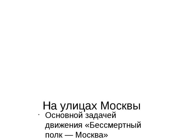 На улицах Москвы Основной задачей движения «Бессмертный полк — Москва» являет...